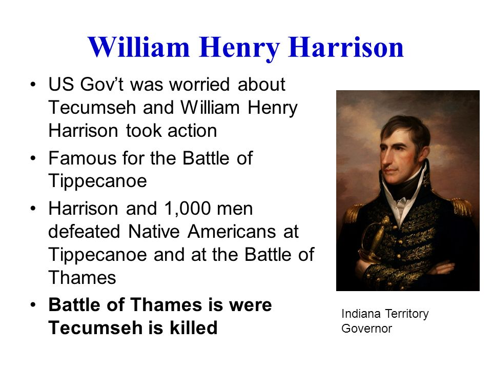 William Henry Harrison US Gov't was worried about Tecumseh and William Henry Harrison took action Famous for the Battle of Tippecanoe Harrison and 1,000 men defeated Native Americans at Tippecanoe and at the Battle of Thames Battle of Thames is were Tecumseh is killed Indiana Territory Governor