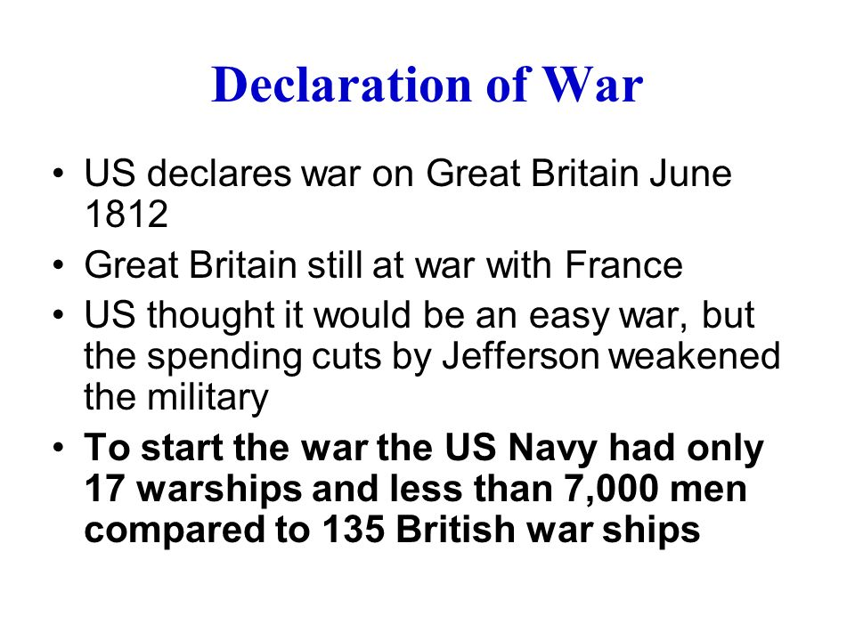 Declaration of War US declares war on Great Britain June 1812 Great Britain still at war with France US thought it would be an easy war, but the spending cuts by Jefferson weakened the military To start the war the US Navy had only 17 warships and less than 7,000 men compared to 135 British war ships
