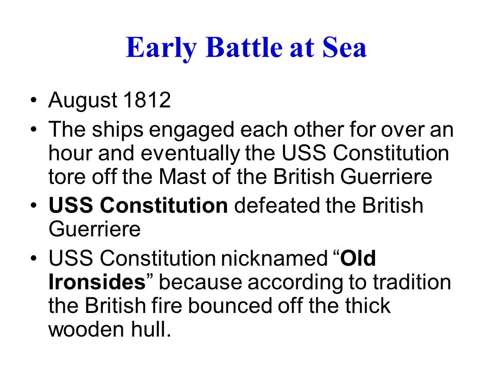 Early Battle at Sea August 1812 The ships engaged each other for over an hour and eventually the USS Constitution tore off the Mast of the British Guerriere USS Constitution defeated the British Guerriere USS Constitution nicknamed Old Ironsides because according to tradition the British fire bounced off the thick wooden hull.