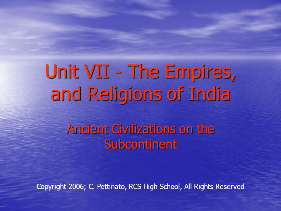 Unit VII - The Empires, and Religions of India Ancient Civilizations on the Subcontinent Copyright 2006; C.