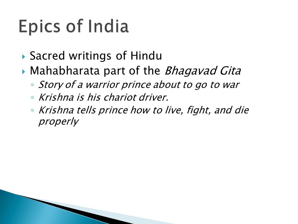  Sacred writings of Hindu  Mahabharata part of the Bhagavad Gita ◦ Story of a warrior prince about to go to war ◦ Krishna is his chariot driver.