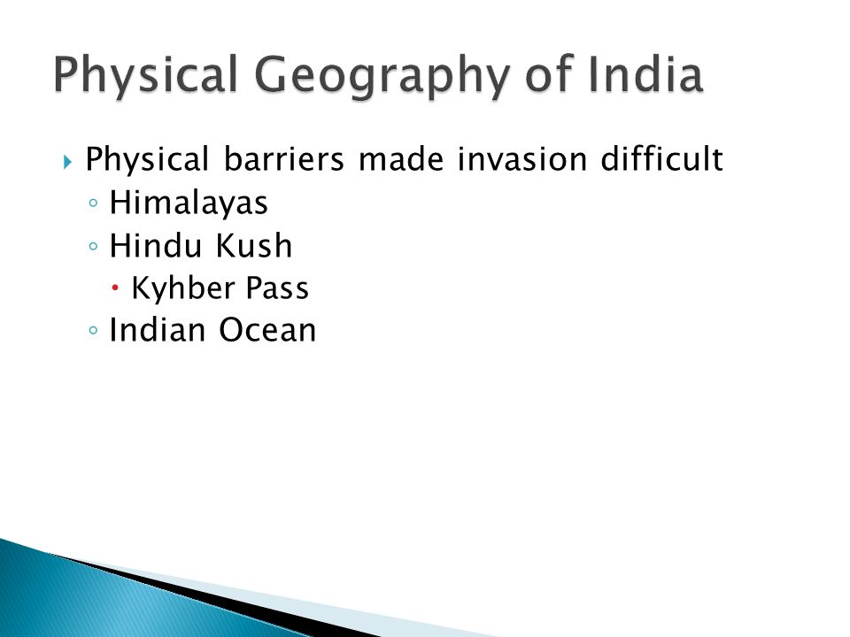  Physical barriers made invasion difficult ◦ Himalayas ◦ Hindu Kush  Kyhber Pass ◦ Indian Ocean