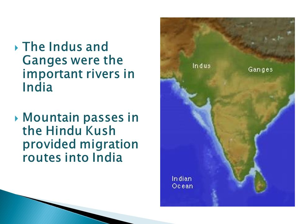  The Indus and Ganges were the important rivers in India  Mountain passes in the Hindu Kush provided migration routes into India