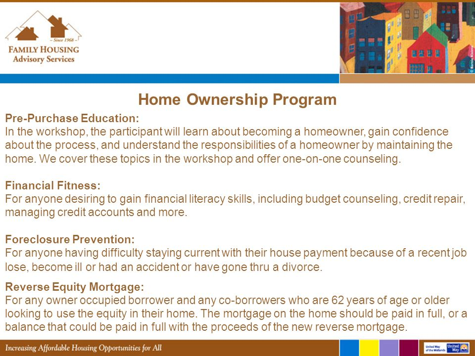 Home Ownership Program Pre-Purchase Education: In the workshop, the participant will learn about becoming a homeowner, gain confidence about the process, and understand the responsibilities of a homeowner by maintaining the home.