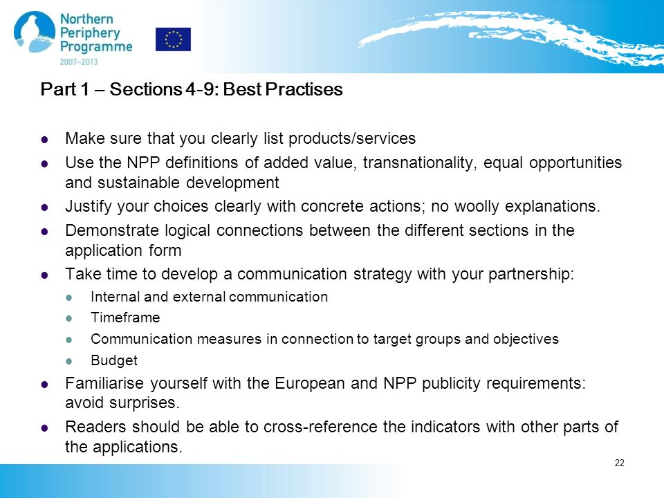 Part 1 – Sections 4-9: Best Practises Make sure that you clearly list products/services Use the NPP definitions of added value, transnationality, equal opportunities and sustainable development Justify your choices clearly with concrete actions; no woolly explanations.