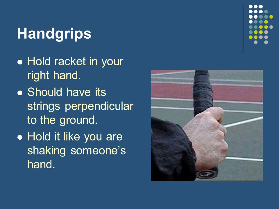 Handgrips Hold racket in your right hand. Should have its strings perpendicular to the ground.