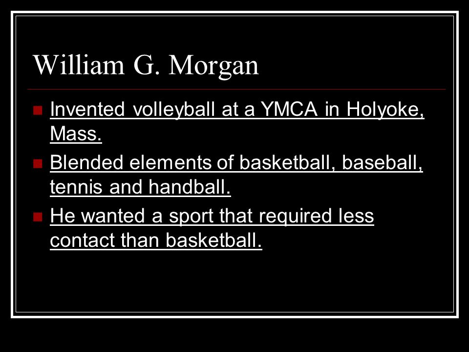William G. Morgan Invented volleyball at a YMCA in Holyoke, Mass.