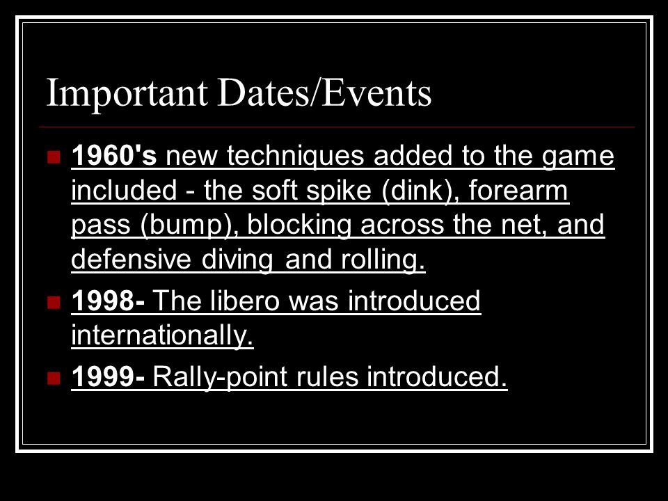 Important Dates/Events 1960 s new techniques added to the game included - the soft spike (dink), forearm pass (bump), blocking across the net, and defensive diving and rolling.