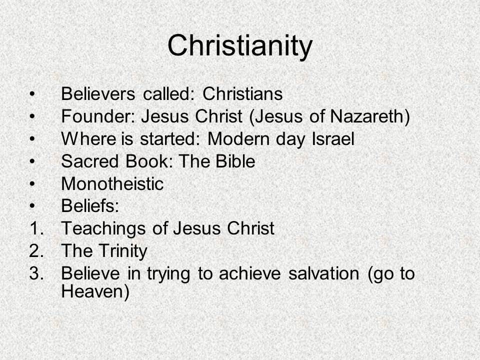 Believers called: Christians Founder: Jesus Christ (Jesus of Nazareth) Where is started: Modern day Israel Sacred Book: The Bible Monotheistic Beliefs: 1.Teachings of Jesus Christ 2.The Trinity 3.Believe in trying to achieve salvation (go to Heaven)