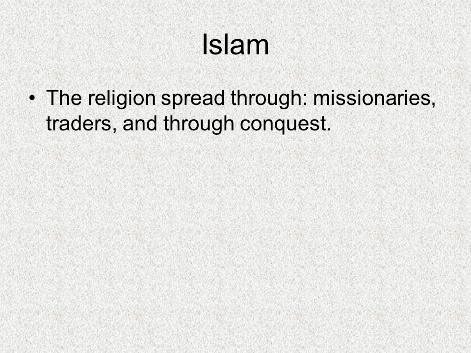 Islam The religion spread through: missionaries, traders, and through conquest.