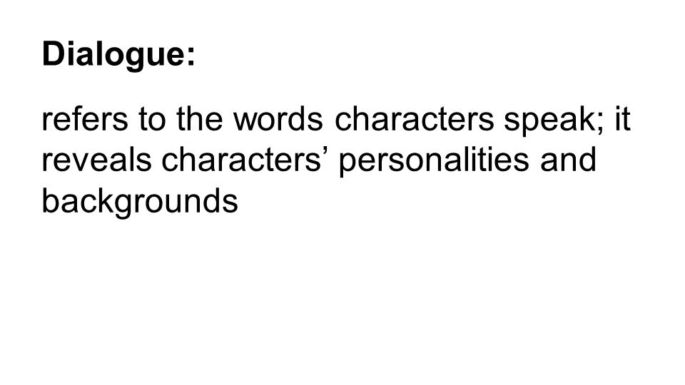 Dialogue: refers to the words characters speak; it reveals characters' personalities and backgrounds