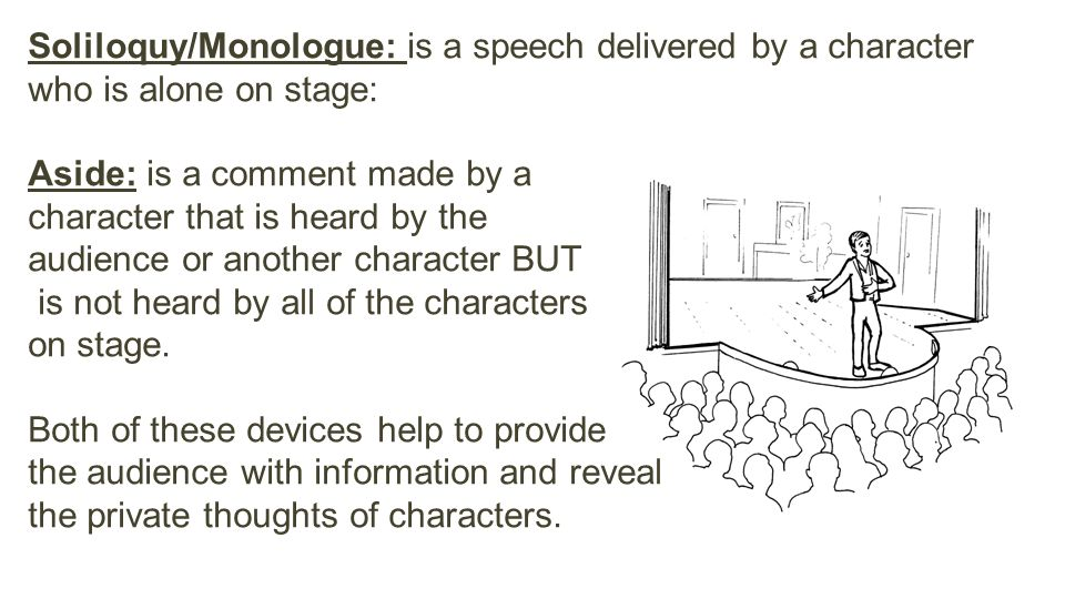 Soliloquy/Monologue: is a speech delivered by a character who is alone on stage: Aside: is a comment made by a character that is heard by the audience or another character BUT is not heard by all of the characters on stage.
