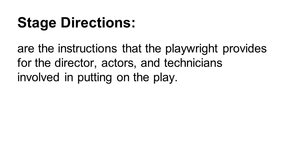 Stage Directions: are the instructions that the playwright provides for the director, actors, and technicians involved in putting on the play.