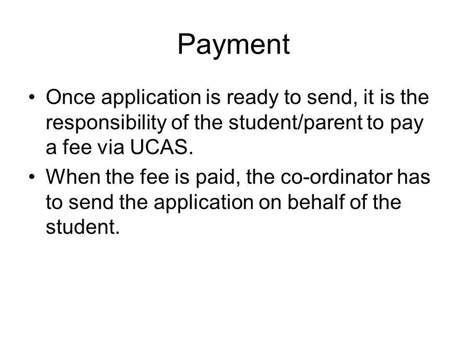 Payment Once application is ready to send, it is the responsibility of the student/parent to pay a fee via UCAS.