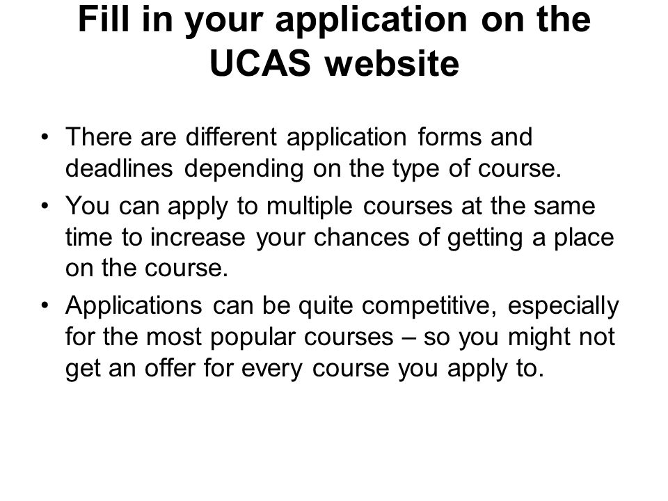 Fill in your application on the UCAS website There are different application forms and deadlines depending on the type of course.