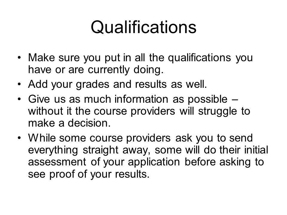 Qualifications Make sure you put in all the qualifications you have or are currently doing.