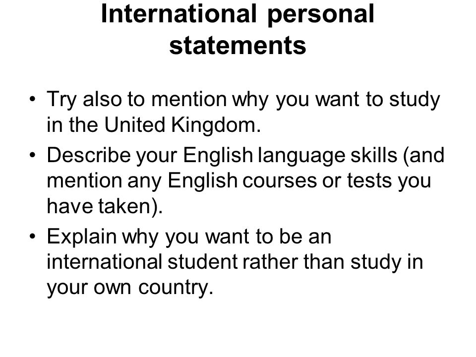 International personal statements Try also to mention why you want to study in the United Kingdom.