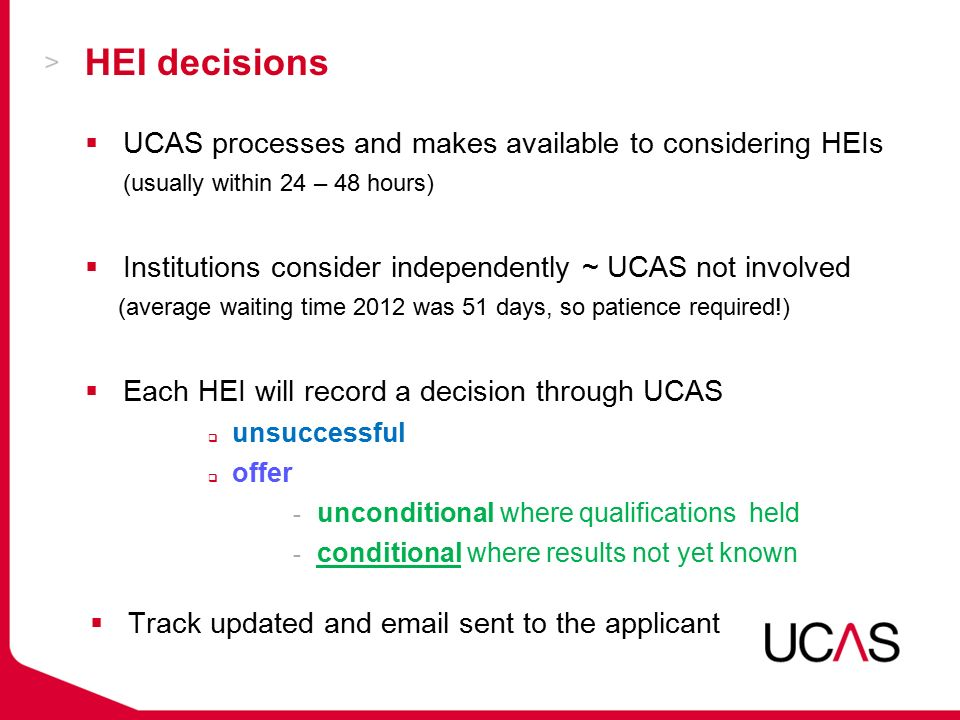 HEI decisions  UCAS processes and makes available to considering HEIs (usually within 24 – 48 hours)  Institutions consider independently ~ UCAS not involved (average waiting time 2012 was 51 days, so patience required!)  Each HEI will record a decision through UCAS  unsuccessful  offer - unconditional where qualifications held - conditional where results not yet known  Track updated and  sent to the applicant
