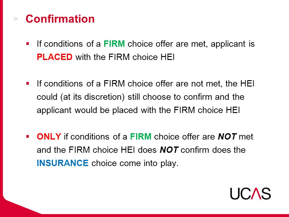 Confirmation  If conditions of a FIRM choice offer are met, applicant is PLACED with the FIRM choice HEI  If conditions of a FIRM choice offer are not met, the HEI could (at its discretion) still choose to confirm and the applicant would be placed with the FIRM choice HEI  ONLY if conditions of a FIRM choice offer are NOT met and the FIRM choice HEI does NOT confirm does the INSURANCE choice come into play.