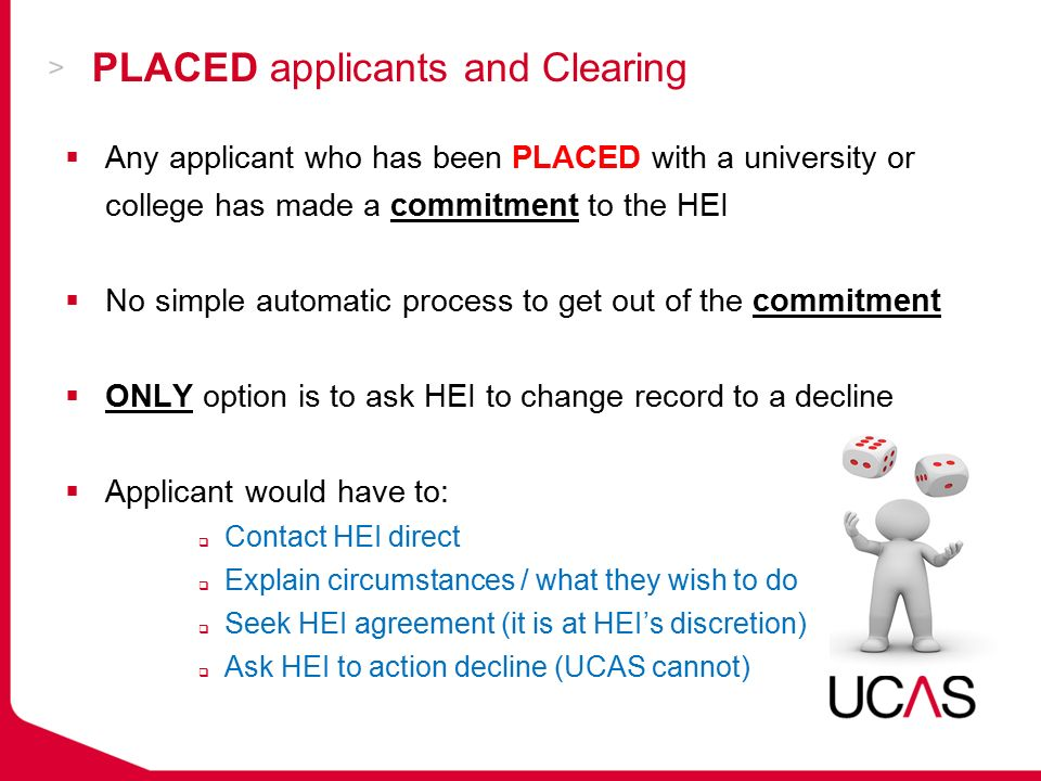 PLACED applicants and Clearing  Any applicant who has been PLACED with a university or college has made a commitment to the HEI  No simple automatic process to get out of the commitment  ONLY option is to ask HEI to change record to a decline  Applicant would have to:  Contact HEI direct  Explain circumstances / what they wish to do  Seek HEI agreement (it is at HEI's discretion)  Ask HEI to action decline (UCAS cannot)
