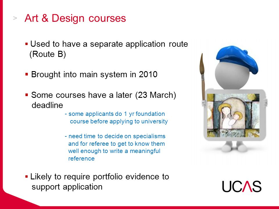 Art & Design courses  Used to have a separate application route (Route B)  Brought into main system in 2010  Some courses have a later (23 March) deadline - some applicants do 1 yr foundation course before applying to university - need time to decide on specialisms and for referee to get to know them well enough to write a meaningful reference  Likely to require portfolio evidence to support application