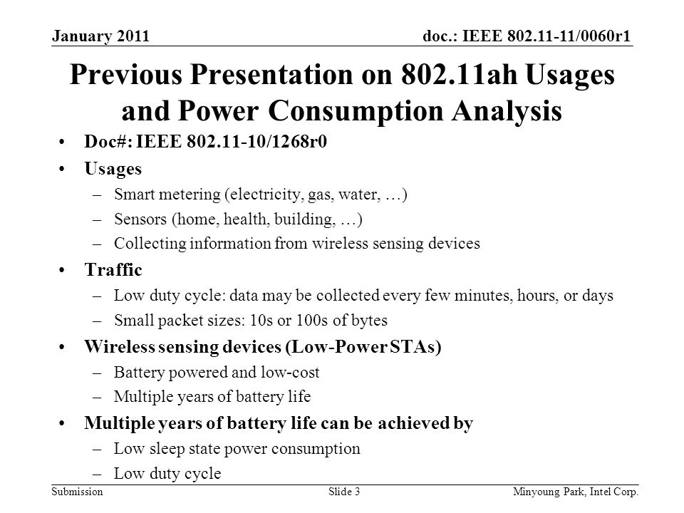 doc.: IEEE /0060r1 Submission Previous Presentation on ah Usages and Power Consumption Analysis Doc#: IEEE /1268r0 Usages –Smart metering (electricity, gas, water, …) –Sensors (home, health, building, …) –Collecting information from wireless sensing devices Traffic –Low duty cycle: data may be collected every few minutes, hours, or days –Small packet sizes: 10s or 100s of bytes Wireless sensing devices (Low-Power STAs) –Battery powered and low-cost –Multiple years of battery life Multiple years of battery life can be achieved by –Low sleep state power consumption –Low duty cycle January 2011 Minyoung Park, Intel Corp.Slide 3