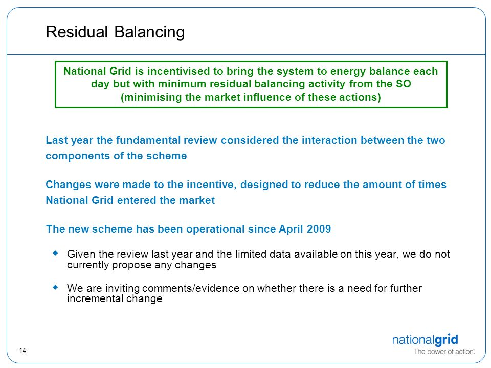 14 Residual Balancing Last year the fundamental review considered the interaction between the two components of the scheme Changes were made to the incentive, designed to reduce the amount of times National Grid entered the market The new scheme has been operational since April 2009  Given the review last year and the limited data available on this year, we do not currently propose any changes  We are inviting comments/evidence on whether there is a need for further incremental change National Grid is incentivised to bring the system to energy balance each day but with minimum residual balancing activity from the SO (minimising the market influence of these actions)
