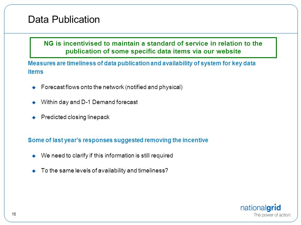18 Data Publication Measures are timeliness of data publication and availability of system for key data items u Forecast flows onto the network (notified and physical) u Within day and D-1 Demand forecast u Predicted closing linepack Some of last year's responses suggested removing the incentive u We need to clarify if this information is still required u To the same levels of availability and timeliness.