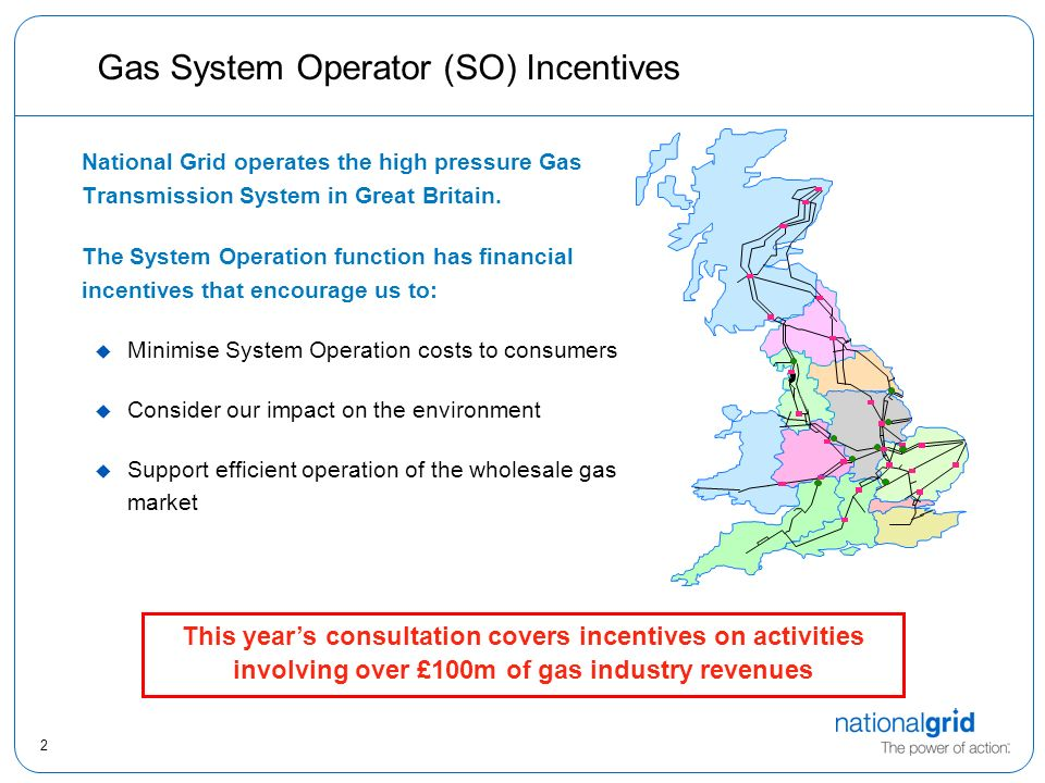 2 Gas System Operator (SO) Incentives National Grid operates the high pressure Gas Transmission System in Great Britain.