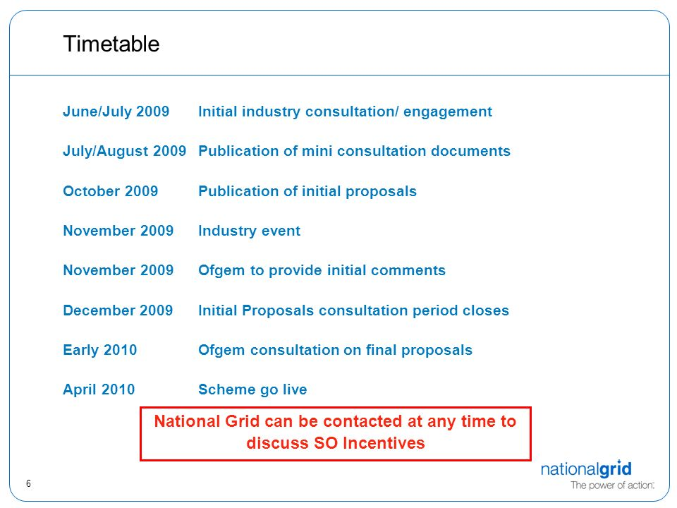 6 Timetable June/July 2009Initial industry consultation/ engagement July/August 2009Publication of mini consultation documents October 2009Publication of initial proposals November 2009Industry event November 2009Ofgem to provide initial comments December 2009Initial Proposals consultation period closes Early 2010Ofgem consultation on final proposals April 2010Scheme go live National Grid can be contacted at any time to discuss SO Incentives