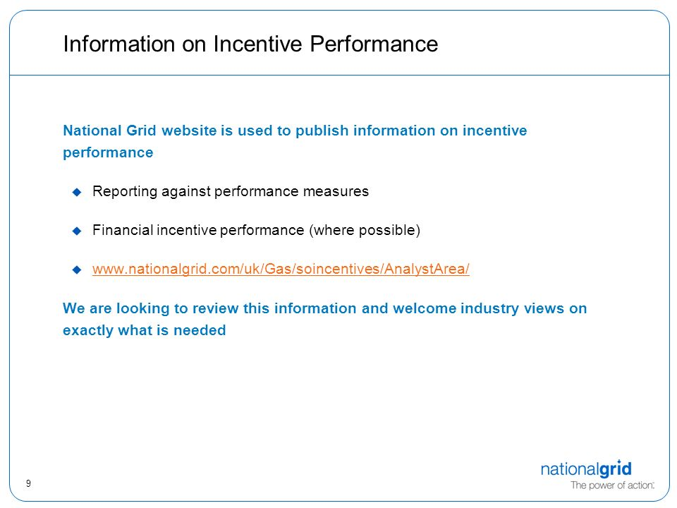 9 Information on Incentive Performance National Grid website is used to publish information on incentive performance u Reporting against performance measures u Financial incentive performance (where possible) u     We are looking to review this information and welcome industry views on exactly what is needed