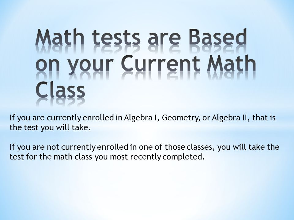 If you are currently enrolled in Algebra I, Geometry, or Algebra II, that is the test you will take.