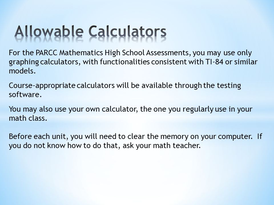 For the PARCC Mathematics High School Assessments, you may use only graphing calculators, with functionalities consistent with TI-84 or similar models.