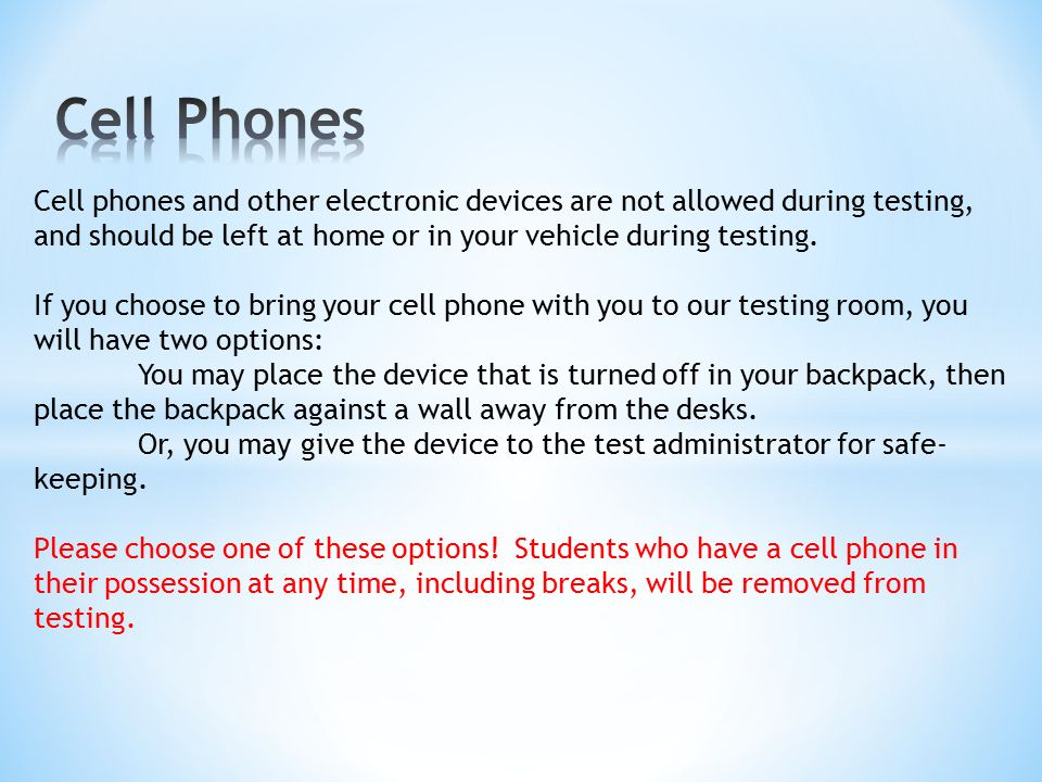 Cell phones and other electronic devices are not allowed during testing, and should be left at home or in your vehicle during testing.