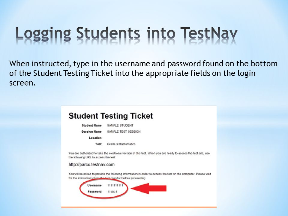 When instructed, type in the username and password found on the bottom of the Student Testing Ticket into the appropriate fields on the login screen.