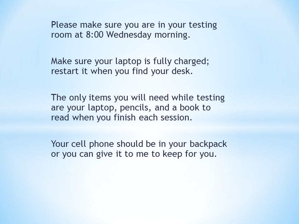 Please make sure you are in your testing room at 8:00 Wednesday morning.