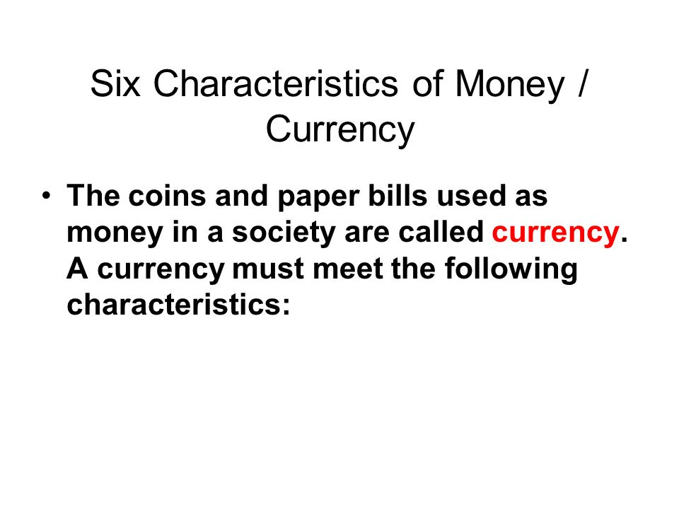 Six Characteristics of Money / Currency The coins and paper bills used as money in a society are called currency.