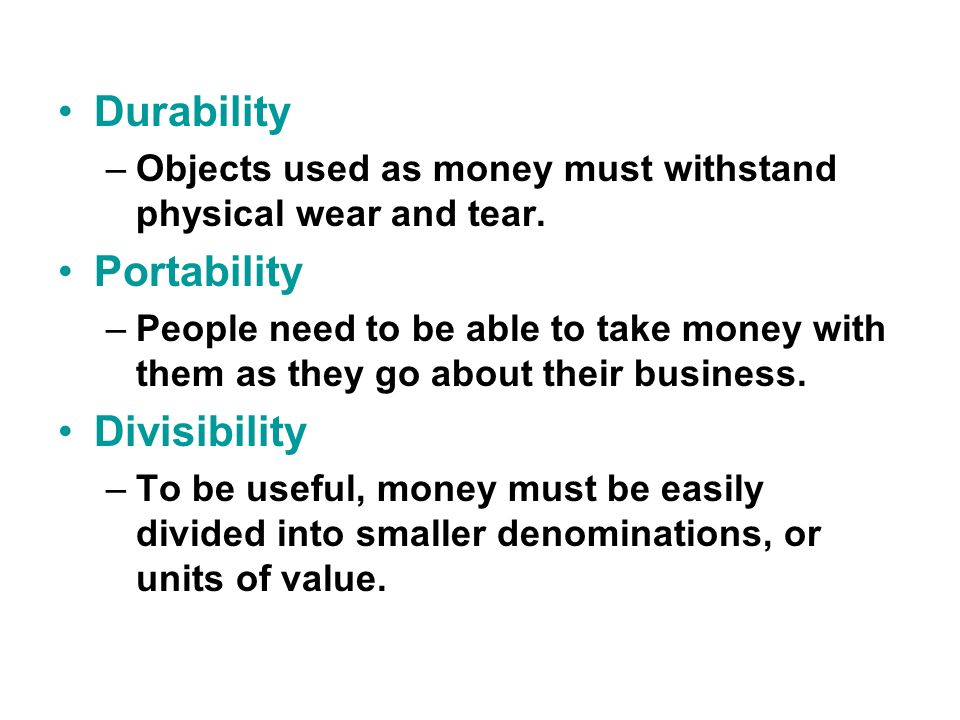 Durability –Objects used as money must withstand physical wear and tear.