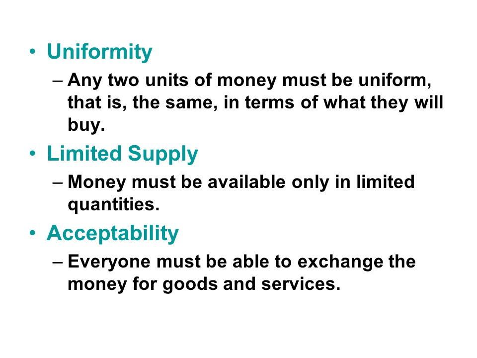 Uniformity –Any two units of money must be uniform, that is, the same, in terms of what they will buy.