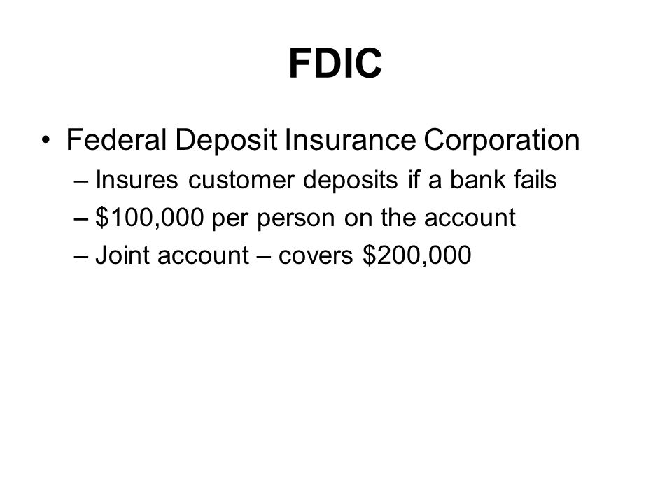FDIC Federal Deposit Insurance Corporation –Insures customer deposits if a bank fails –$100,000 per person on the account –Joint account – covers $200,000