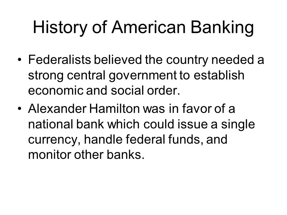 History of American Banking Federalists believed the country needed a strong central government to establish economic and social order.