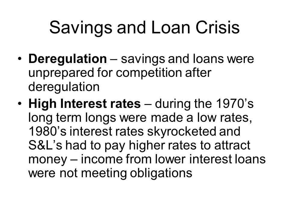 Savings and Loan Crisis Deregulation – savings and loans were unprepared for competition after deregulation High Interest rates – during the 1970's long term longs were made a low rates, 1980's interest rates skyrocketed and S&L's had to pay higher rates to attract money – income from lower interest loans were not meeting obligations