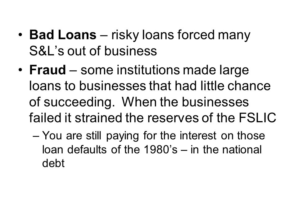 Bad Loans – risky loans forced many S&L's out of business Fraud – some institutions made large loans to businesses that had little chance of succeeding.