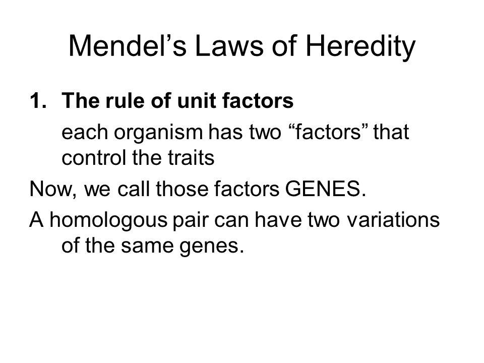 1.The rule of unit factors each organism has two factors that control the traits Now, we call those factors GENES.