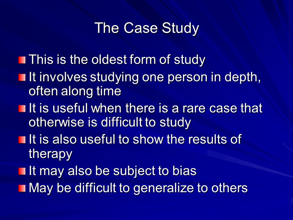 The Case Study This is the oldest form of study It involves studying one person in depth, often along time It is useful when there is a rare case that otherwise is difficult to study It is also useful to show the results of therapy It may also be subject to bias May be difficult to generalize to others