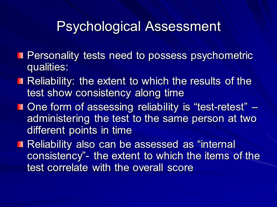 Psychological Assessment Personality tests need to possess psychometric qualities: Reliability: the extent to which the results of the test show consistency along time One form of assessing reliability is test-retest – administering the test to the same person at two different points in time Reliability also can be assessed as internal consistency - the extent to which the items of the test correlate with the overall score