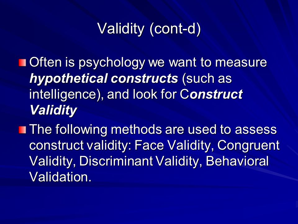 Validity (cont-d) Often is psychology we want to measure hypothetical constructs (such as intelligence), and look for Construct Validity The following methods are used to assess construct validity: Face Validity, Congruent Validity, Discriminant Validity, Behavioral Validation.