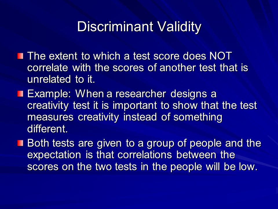 Discriminant Validity The extent to which a test score does NOT correlate with the scores of another test that is unrelated to it.