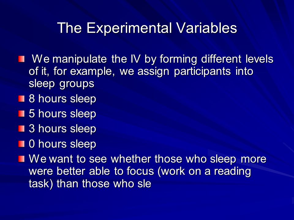 The Experimental Variables We manipulate the IV by forming different levels of it, for example, we assign participants into sleep groups We manipulate the IV by forming different levels of it, for example, we assign participants into sleep groups 8 hours sleep 5 hours sleep 3 hours sleep 0 hours sleep We want to see whether those who sleep more were better able to focus (work on a reading task) than those who sle