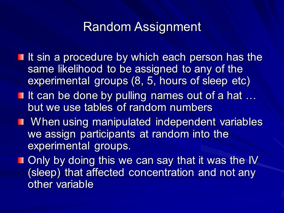 Random Assignment It sin a procedure by which each person has the same likelihood to be assigned to any of the experimental groups (8, 5, hours of sleep etc) It can be done by pulling names out of a hat … but we use tables of random numbers When using manipulated independent variables we assign participants at random into the experimental groups.